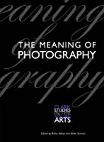 The Meaning of Photography (Clark Studies in the Visual Arts)