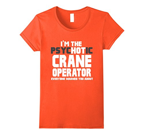 Crane Com Holiday - Womens I'm The Psychotic (Hot) Crane Operator Funny Gift T-Shirt Large Orange