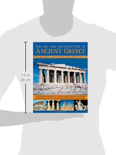 An illustrated account of classical Greek buildings sculptures and paintings The Art /& Architecture of Ancient Greece shown in 200 glorious photographs and drawings