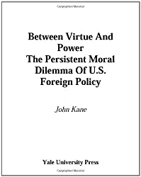 Between Virtue and Power: The Persistent Moral Dilemma of U.S. Foreign Policy