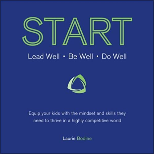 START: Lead Well, Be Well, Do Well: Equip your kids with the mindset and skills they need to thrive in a highly competitive world