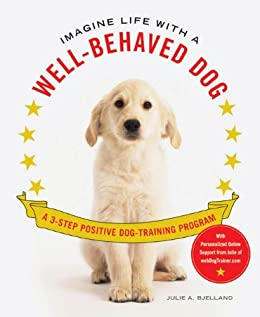 Imagine Life with a Well-Behaved Dog: A 3-Step Positive Dog-Training Program by [Bjelland, Julie A.]