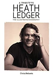 Heath Ledger: An Illustrated Biography