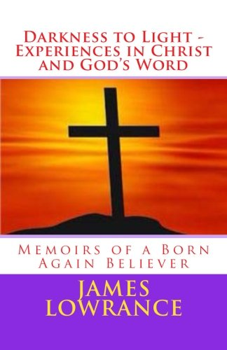 Darkness to Light - Experiences in Christ and God's Word: Memoirs of a Born Again Believer