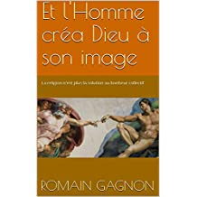 Et l'Homme créa Dieu à son image: La religion n'est plus la solution au bonheur collectif (French Edition)