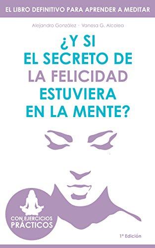 ¿Y si el secreto de la felicidad estuviera en la mente?: El libro definitivo para aprender a meditar. Con ejercicios prácticos. (Spanish Edition)