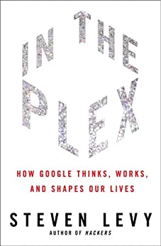In The Plex: How Google Thinks, Works, and Shapes Our Lives by [Levy, Steven]
