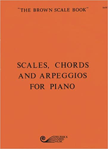 Scales Chords And Arpeggios For Piano The Brown Scale Book