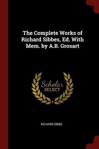 The Complete Works of Richard Sibbes, Ed. With Mem. by A.B. Grosart pdf epub