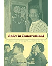 Babes in Tomorrowland: Walt Disney and the Making of the American Child, 1930–1960