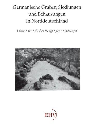 Germanische Graeber, Siedlungen und Behausungen in Norddeutschland: Historische Bilder vergangener Anlagen