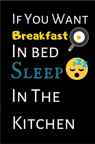 If You Want Breakfast In Bed Sleep In The Kitchen: If You Want Breakfast In Bed Sleep In The Kitchen - Composition Notebook: 100 Pages, College Ruled, ... Students & Teachers or an Excellent Journal)