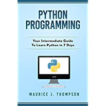 Python Programming: Your Intermediate Guide To Learn Python in 7 Days: ( python guide , learning python ,  python programming projects , python tricks , python 3  )