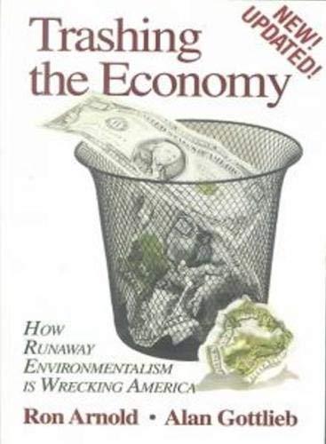 Trashing the Economy: How Runaway Environmentalism is Wrecking America Alan Gottlieb