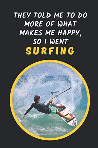 They Told Me To Do More Of What Makes Me Happy, So I Went Surfing: Novelty Lined Notebook / Journal To Write In Perfect Gift Item
