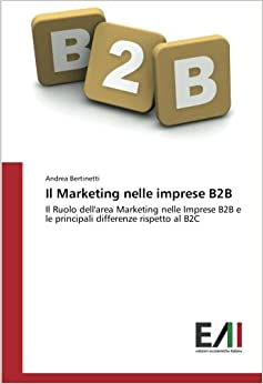 Il Marketing nelle imprese B2B: Il Ruolo dell'area Marketing nelle Imprese B2B e le principali differenze rispetto al B2C