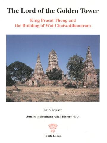 The Lord of the Golden Tower: King Prasat Thong and the Building of Wat Chaiwatthanaram (Studies in Southeast Asian History No. 3)