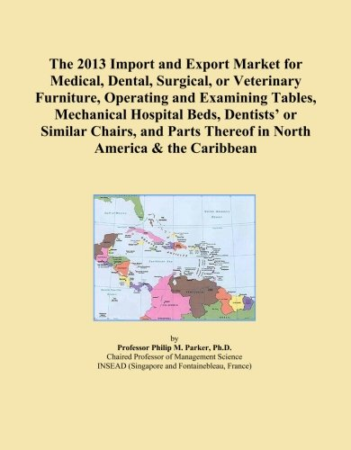 The 2013 Import and Export Market for Medical, Dental, Surgical, or Veterinary Furniture, Operating and Examining Tables, Mechanical Hospital Beds, ... Thereof in North America & the Caribbean
