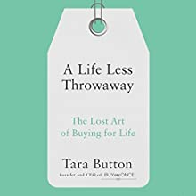 A Life Less Throwaway: The Lost Art of Buying for Life Audiobook by Tara Button Narrated by Tara Button