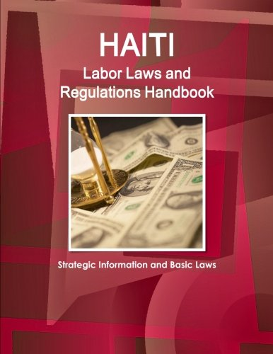Haiti Labor Laws and Regulations Handbook - Strategic Information and Basic Laws (World Business and Investment Library)