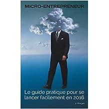 MICRO-ENTREPRENEUR: Le guide pratique pour se lancer facilement en 2016 (French Edition)