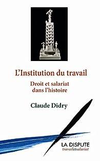 L'institution du travail : Droit et salariat dans l'histoire par Claude Didry