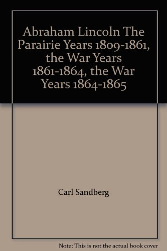 Carl Sandburg's Abraham Lincoln (The Prairie Years, 1809-1861; the War Years, 1861-1864; The War Years, 1864-1865