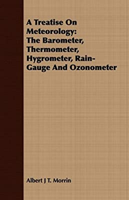 A Treatise On Meteorology: The Barometer, Thermometer, Hygrometer, Rain-Gauge And Ozonometer