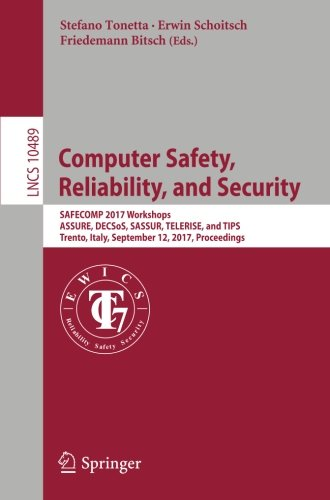 Computer Safety, Reliability, and Security: SAFECOMP 2017 Workshops, ASSURE, DECSoS, SASSUR, TELERISE, and TIPS, Trento, Italy, September 12, 2017, Proceedings (Lecture Notes in Computer Science) by Springer