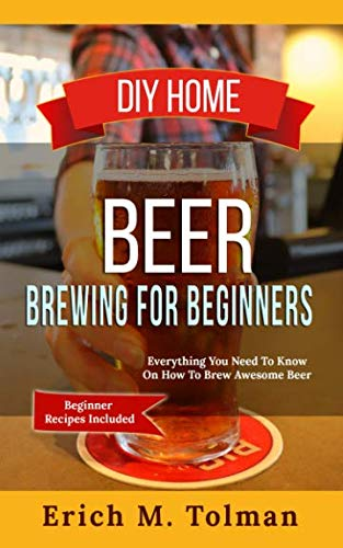 DIY Home Beer Brewing For Beginners: Everything You Need To Know On How To Brew Awesome Beer (Beginner Recipes Inclu by Erich M. Tolman