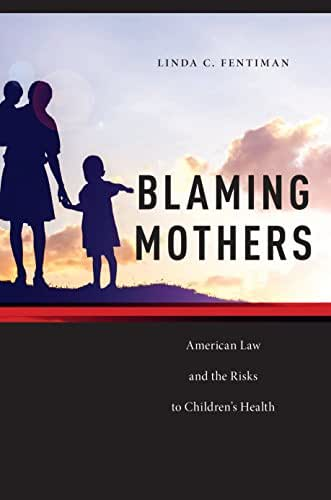 Blaming Mothers: American Law and the Risks to Children's Health (Families, Law, and Society)