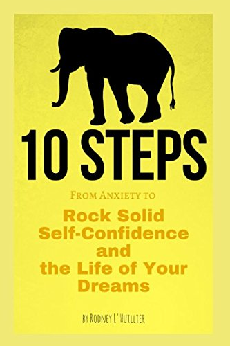 10 STEPS: From Anxiety to Rock Solid Self-Confidence and the Life of Your Dreams