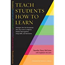 Teach Students How to Learn: Strategies You Can Incorporate Into Any Course to Improve Student Metacognition, Study Skills, and Motivation