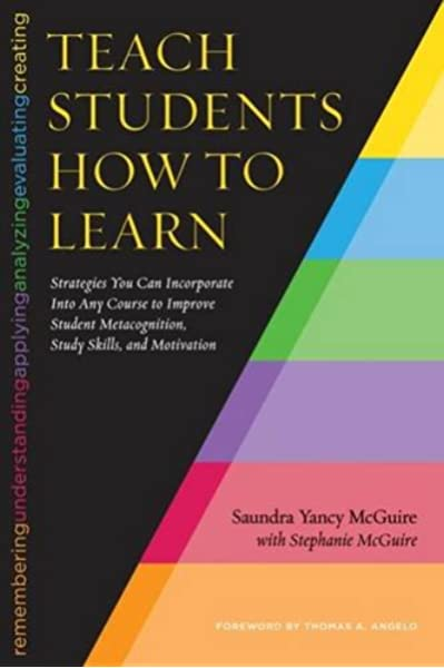 Teach Students How To Learn Strategies You Can Incorporate Into Any Course To Improve Student Metacognition Study Skills And Motivation Mcguire Saundra Yancy Angelo Thomas Mcguire Stephanie 9781620363164 Amazon Com Books