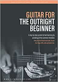 GUITAR FOR THE OUTRIGHT BEGINNER: A step-by-step system to fast learning by avoiding all the common mistakes. With over 9 hours of video lessons