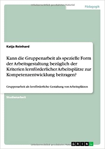Book Kann die Gruppenarbeit als spezielle Form der Arbeitsgestaltung bezüglich der Kriterien lernförderlicher Arbeitsplätze zur Kompetenzentwicklung beitragen?
