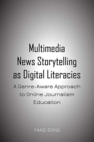 Multimedia News Storytelling as Digital Literacies: A Genre-Aware Approach to Online Journalism Education por Yang Song