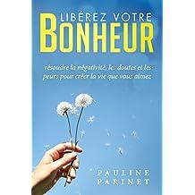 Libérez votre bonheur: Résoudre la négativité, les doutes et les peurs pour créer la vie que vous aimez (French Edition)