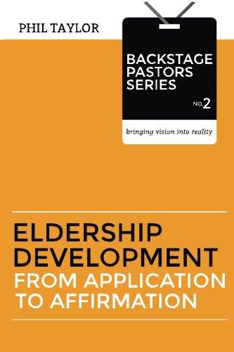 Eldership Development: From Application To Affirmation (Backstage Pastors) (Volume 2)
