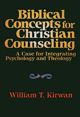 Biblical Concepts for Christian Counseling: A Case for Integrating Psychology and Theology