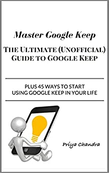 Master Google Keep: The Ultimate (Unofficial) Guide to Google Keep by [Chandra, Priya]
