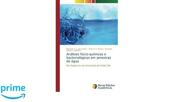 Análises físico-químicas e bacteriológicas em amostras de água: Rio Itapecuru no município de Codó, MA (Portuguese Edition): Maria de L. C. dos Santos, ...