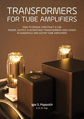 Transformers for Tube Amplifiers: HOW TO DESIGN, CONSTRUCT & USE POWER, OUTPUT & INTERSTAGE TRANSFORMERS AND CHOKES IN AUDIOPHILE AND GUITAR TUBE AMPLIFIERS
