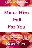 Make Him Fall For You: Tools For Love by Rori Raye