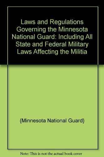 Laws and Regulations Governing the Minnesota National Guard: Including All State and Federal Military Laws Affecting the (Minnesota National Guard)