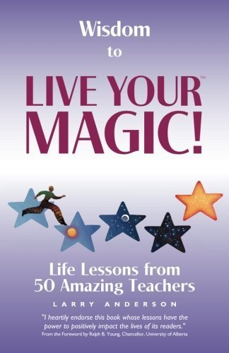 Wisdom to Live Your MAGIC!: Life Lessons from 50 Amazing Teachers by Larry Anderson (50 Magic Lessons)