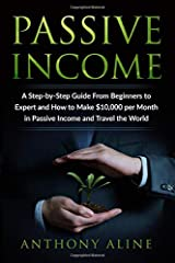 Passive Income: A Step-by-Step Guide From Beginners to Expert and How to Make $10,000 per Month in Passive Income and Travel the World Paperback