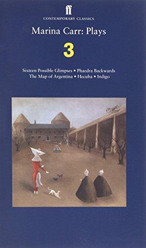 Marina Carr: Plays 3: Sixteen Possible Glimpses; Phaedra  Backwards; The Map of Argentina; Hecuba; Indigo