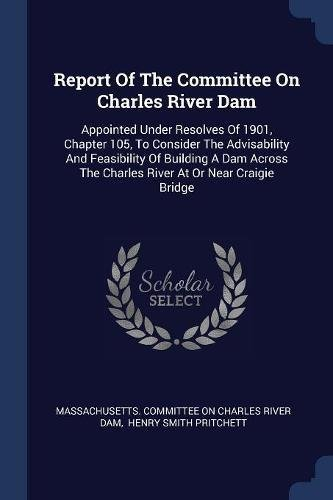 Download Report Of The Committee On Charles River Dam: Appointed Under Resolves Of 1901, Chapter 105, To Consider The Advisability And Feasibility Of Building ... The Charles River At Or Near Craigie Bridge PDF