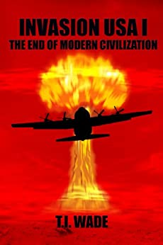 INVASION USA (Book 1) - The End of Modern Civilization by [WADE, T I]